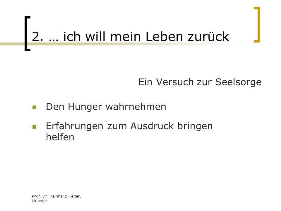 Prof. Dr. Reinhard Feiter, Münster 2. … ich will mein Leben zurück Ein Versuch zur Seelsorge Den Hunger wahrnehmen Erfahrungen zum Ausdruck bringen he