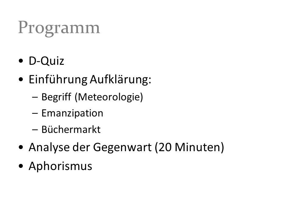 Programm D-Quiz Einführung Aufklärung: –Begriff (Meteorologie) –Emanzipation –Büchermarkt Analyse der Gegenwart (20 Minuten) Aphorismus