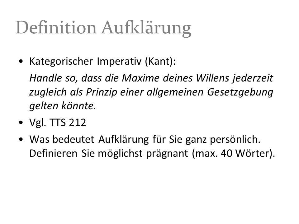 Definition Aufklärung Kategorischer Imperativ (Kant): Handle so, dass die Maxime deines Willens jederzeit zugleich als Prinzip einer allgemeinen Gesetzgebung gelten könnte.