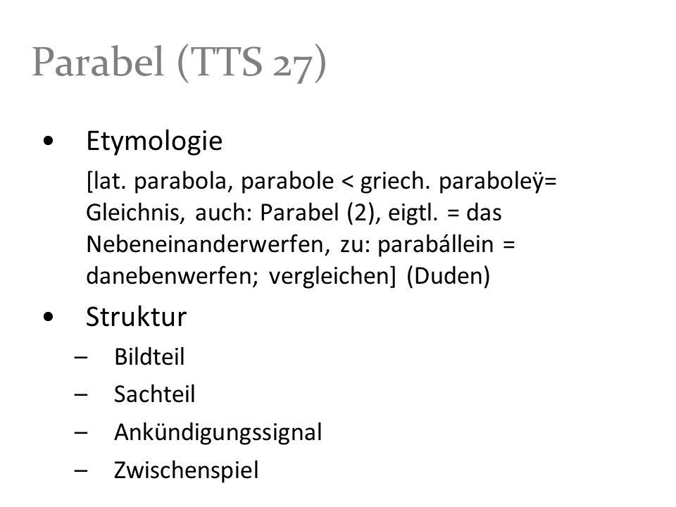 Parabel (TTS 27) Etymologie [lat. parabola, parabole < griech. paraboleÿ= Gleichnis, auch: Parabel (2), eigtl. = das Nebeneinanderwerfen, zu: parabáll