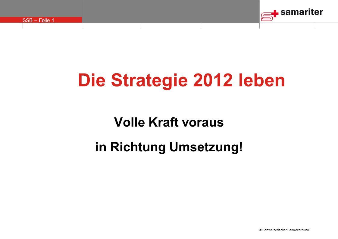 SSB – Folie 1 © Schweizerischer Samariterbund Die Strategie 2012 leben Volle Kraft voraus in Richtung Umsetzung!