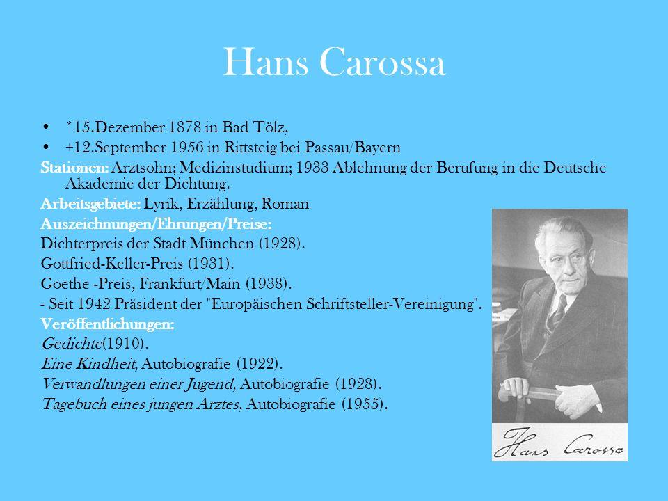 Hans Carossa *15.Dezember 1878 in Bad Tölz, +12.September 1956 in Rittsteig bei Passau/Bayern Stationen: Arztsohn; Medizinstudium; 1933 Ablehnung der