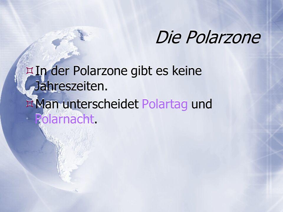 Die Polarzone In der Polarzone gibt es keine Jahreszeiten. Man unterscheidet Polartag und Polarnacht. In der Polarzone gibt es keine Jahreszeiten. Man