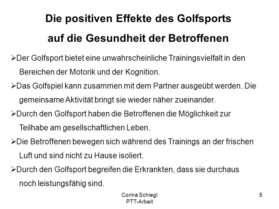 Corina Schiegl PTT-Arbeit 6 Die Eignung des Golfsports Förderungen der körperlichen Funktionen, welche durch die Erkrankung beeinträchtigt sind.