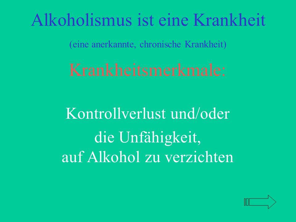 Alkoholismus ist eine Krankheit (eine anerkannte, chronische Krankheit) Krankheitsmerkmale: Kontrollverlust und/oder die Unfähigkeit, auf Alkohol zu verzichten