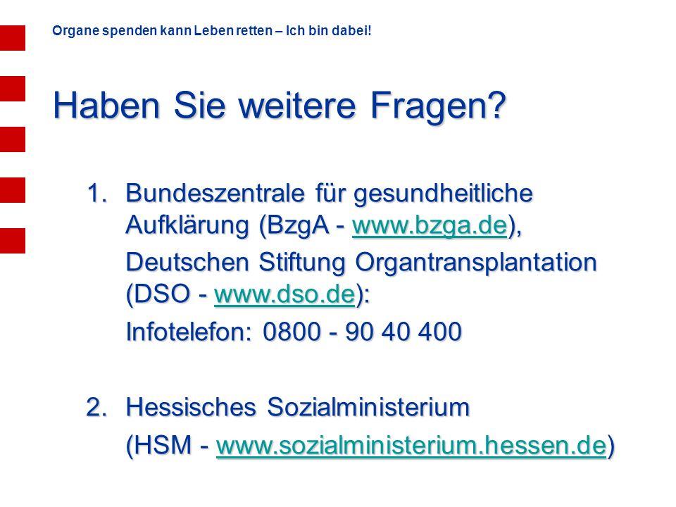 Organe spenden kann Leben retten – Ich bin dabei! Haben Sie weitere Fragen? 1.Bundeszentrale für gesundheitliche Aufklärung (BzgA - www.bzga.de), www.