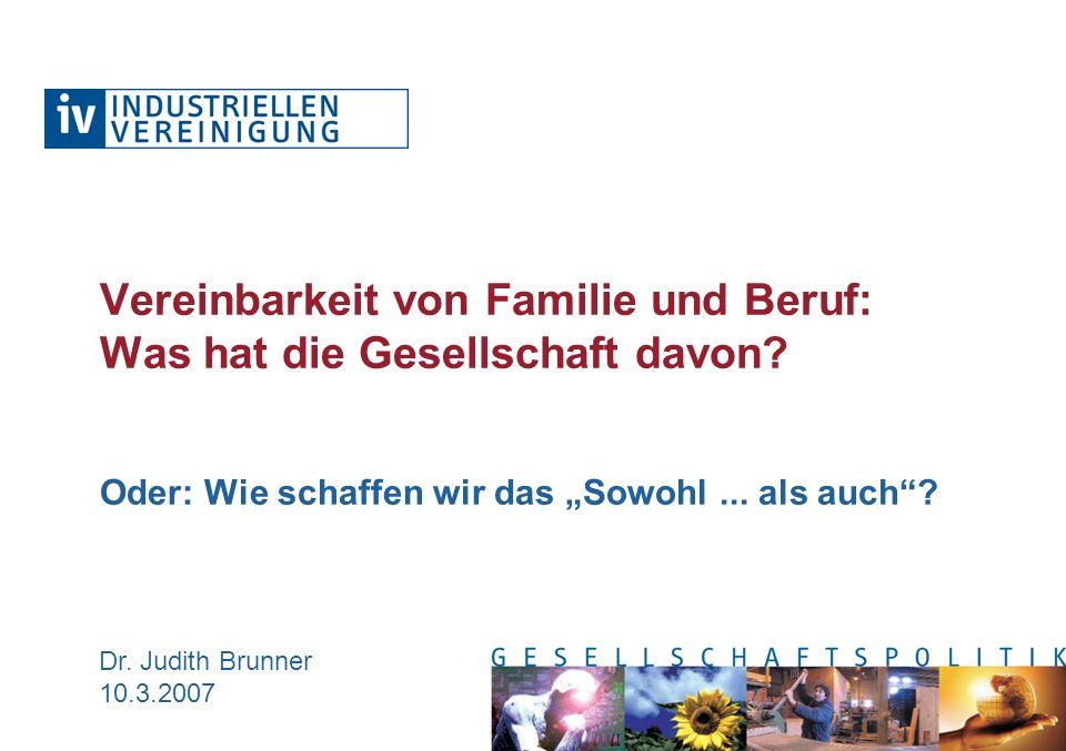 Dr. Judith Brunner 10.3.2007 Vereinbarkeit von Familie und Beruf: Was hat die Gesellschaft davon? Oder: Wie schaffen wir das Sowohl... als auch?
