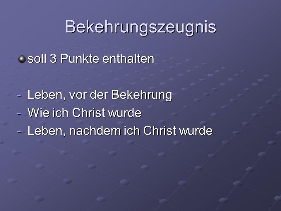 Bekehrungszeugnis soll 3 Punkte enthalten -Leben, vor der Bekehrung -Wie ich Christ wurde -Leben, nachdem ich Christ wurde