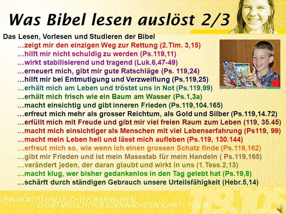Das Lesen, Vorlesen und Studieren der Bibel …zeigt mir den einzigen Weg zur Rettung (2.Tim. 3,15) …hilft mir nicht schuldig zu werden (Ps.119,11) …wir