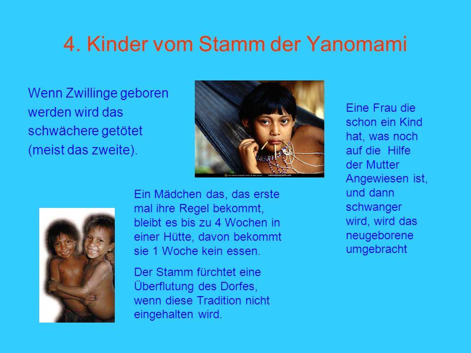 4. Kinder vom Stamm der Yanomami Wenn Zwillinge geboren werden wird das schwächere getötet (meist das zweite). Eine Frau die schon ein Kind hat, was n