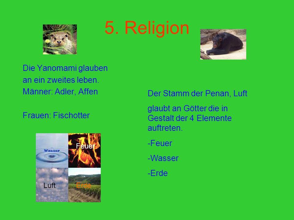 5. Religion Die Yanomami glauben an ein zweites leben. Männer: Adler, Affen Frauen: Fischotter Der Stamm der Penan, Luft glaubt an Götter die in Gesta