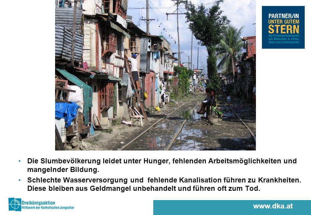www.dka.at Die Slumbevölkerung leidet unter Hunger, fehlenden Arbeitsmöglichkeiten und mangelnder Bildung.