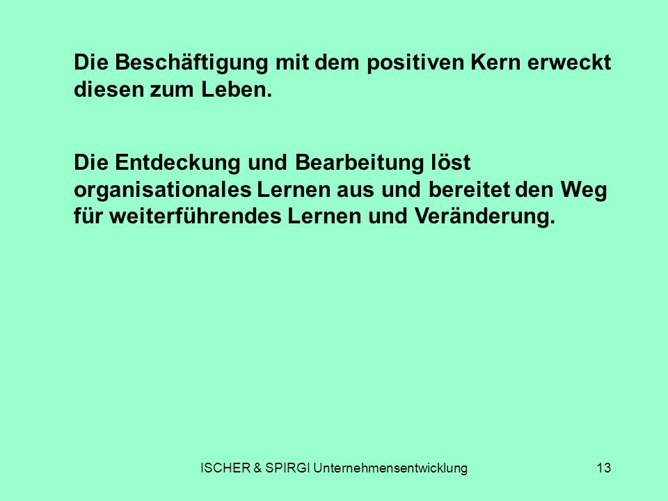ISCHER & SPIRGI Unternehmensentwicklung13 Die Beschäftigung mit dem positiven Kern erweckt diesen zum Leben. Die Entdeckung und Bearbeitung löst organ