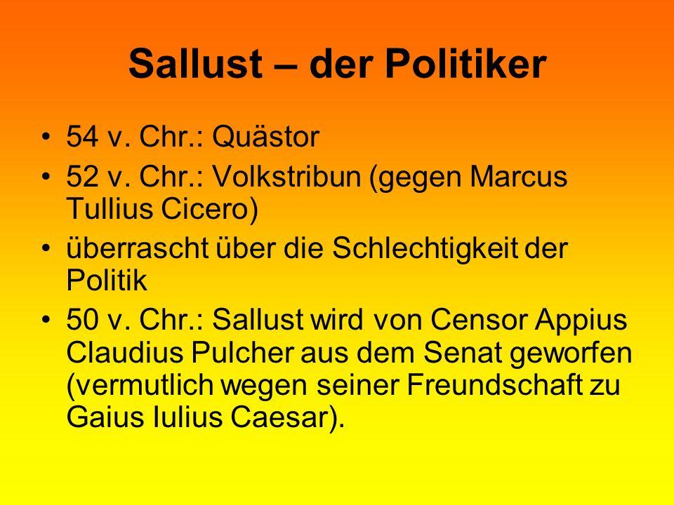 Sallust – der Politiker 54 v. Chr.: Quästor 52 v. Chr.: Volkstribun (gegen Marcus Tullius Cicero) überrascht über die Schlechtigkeit der Politik 50 v.