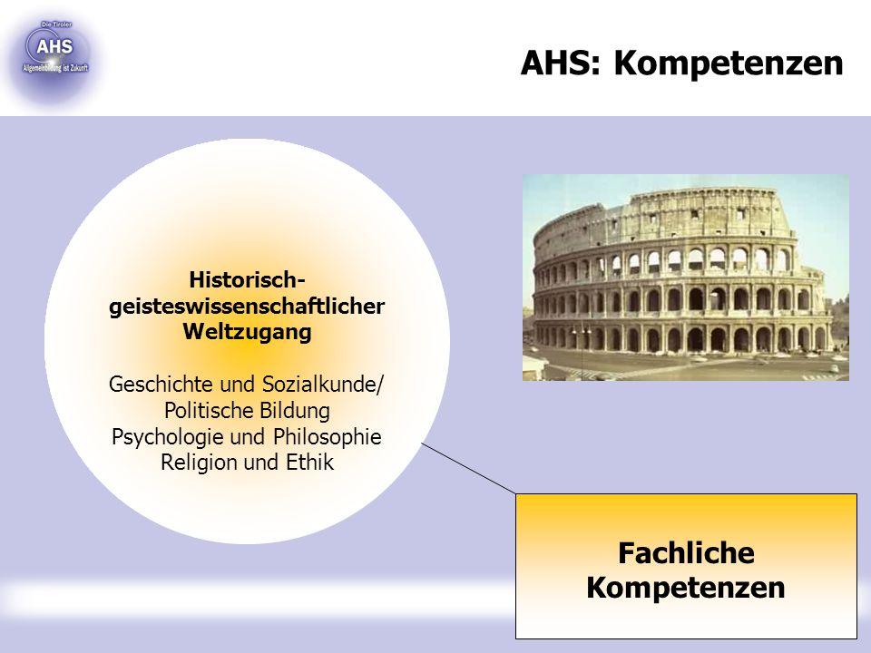 AHS: Kompetenzen Fachliche Kompetenzen Historisch- geisteswissenschaftlicher Weltzugang Geschichte und Sozialkunde/ Politische Bildung Psychologie und