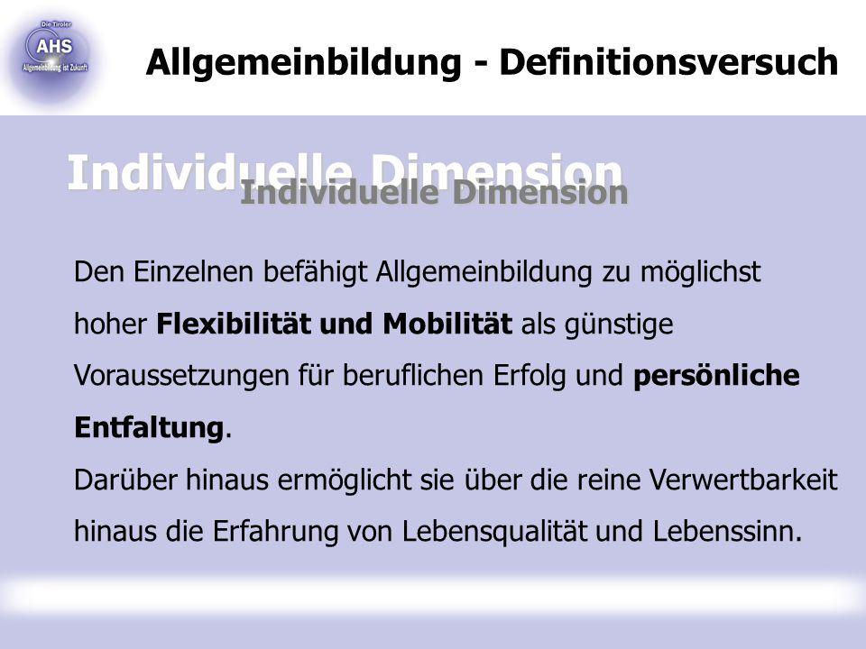 Allgemeinbildung - Definitionsversuch Individuelle Dimension Den Einzelnen befähigt Allgemeinbildung zu möglichst hoher Flexibilität und Mobilität als