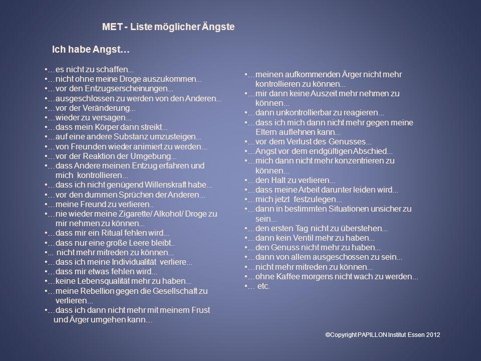 MET - Liste möglicher Ängste Ich habe Angst… …es nicht zu schaffen... …nicht ohne meine Droge auszukommen... …vor den Entzugserscheinungen... …ausgesc