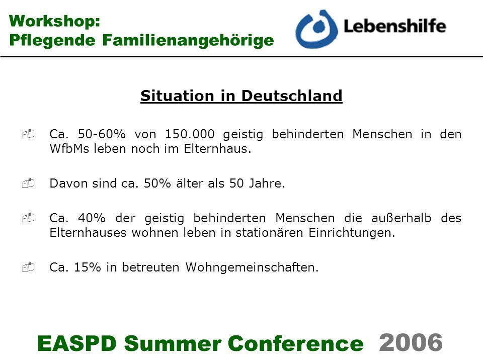 EASPD Summer Conference 2006 Workshop: Pflegende Familienangehörige Situation in Deutschland Ca. 50-60% von 150.000 geistig behinderten Menschen in de