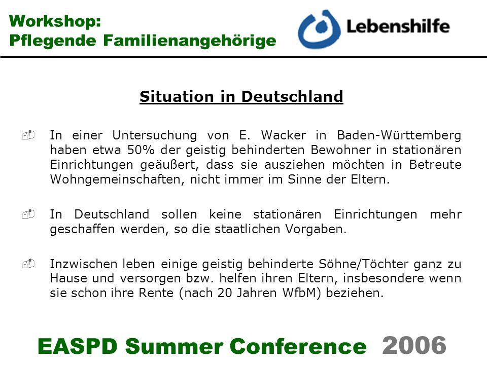 EASPD Summer Conference 2006 Workshop: Pflegende Familienangehörige Wünsche der Eltern deren Söhne und Töchter noch in der Familie leben Sie möchten die Situation nicht verändern.