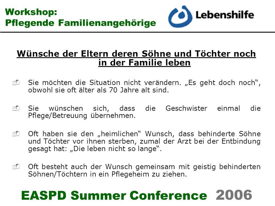 EASPD Summer Conference 2006 Workshop: Pflegende Familienangehörige Wünsche der Söhne und Töchter Sie möchten sich nicht von den Eltern trennen.