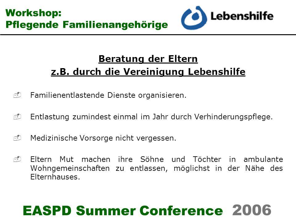EASPD Summer Conference 2006 Workshop: Pflegende Familienangehörige Beratung der Eltern z.B. durch die Vereinigung Lebenshilfe Familienentlastende Die