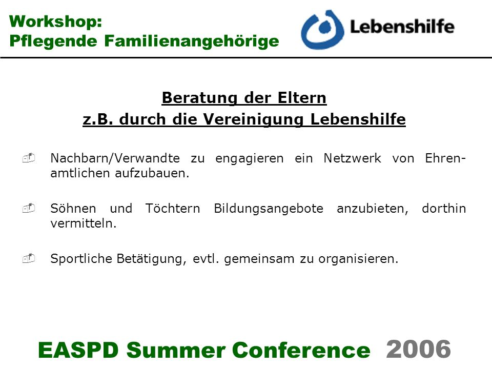 EASPD Summer Conference 2006 Workshop: Pflegende Familienangehörige Beratung der Eltern z.B. durch die Vereinigung Lebenshilfe Nachbarn/Verwandte zu e