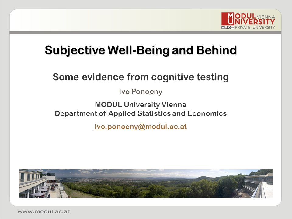 Subjective Well-Being and Behind Some evidence from cognitive testing Ivo Ponocny MODUL University Vienna Department of Applied Statistics and Economi