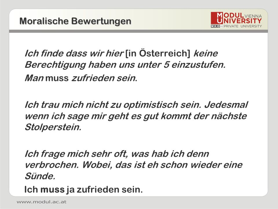 Moralische Bewertungen Ich finde dass wir hier [in Österreich] keine Berechtigung haben uns unter 5 einzustufen. Man muss zufrieden sein. Ich trau mic