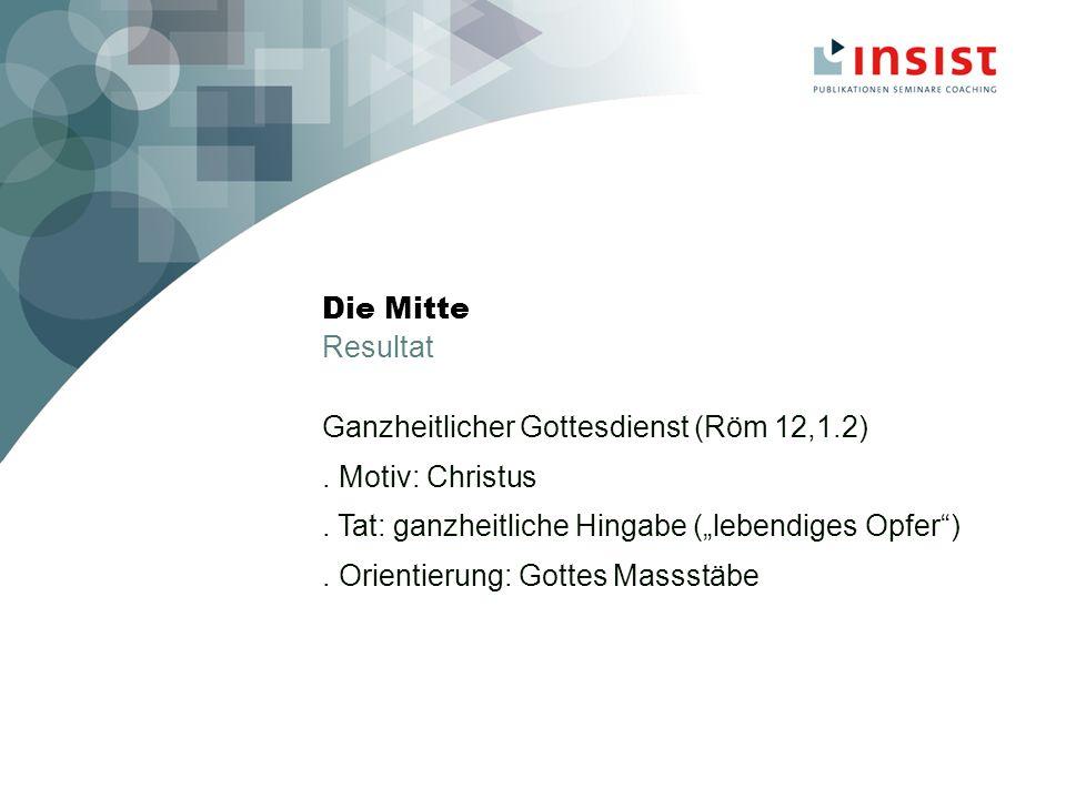 Die Mitte Resultat Ganzheitlicher Gottesdienst (Röm 12,1.2).