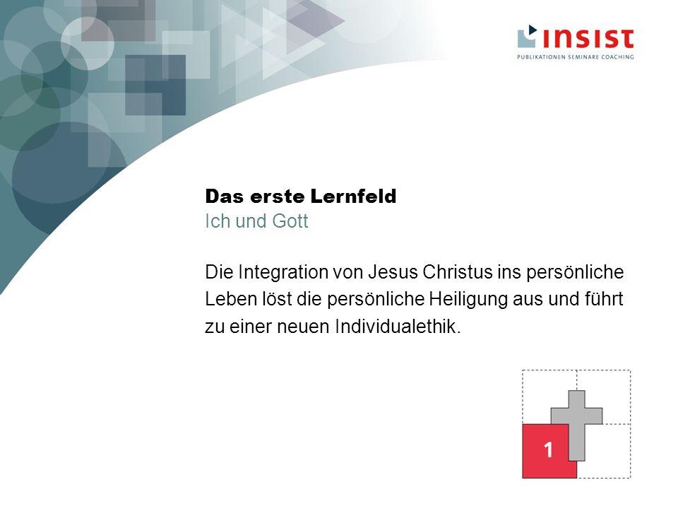 Das erste Lernfeld Ich und Gott Die Integration von Jesus Christus ins persönliche Leben löst die persönliche Heiligung aus und führt zu einer neuen Individualethik.