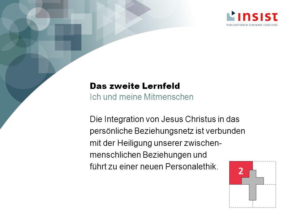 Das zweite Lernfeld Ich und meine Mitmenschen Die Integration von Jesus Christus in das persönliche Beziehungsnetz ist verbunden mit der Heiligung unserer zwischen- menschlichen Beziehungen und führt zu einer neuen Personalethik.