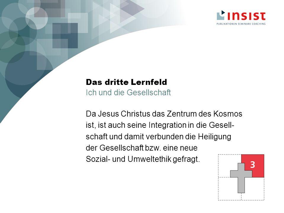 Das dritte Lernfeld Ich und die Gesellschaft Da Jesus Christus das Zentrum des Kosmos ist, ist auch seine Integration in die Gesell- schaft und damit verbunden die Heiligung der Gesellschaft bzw.