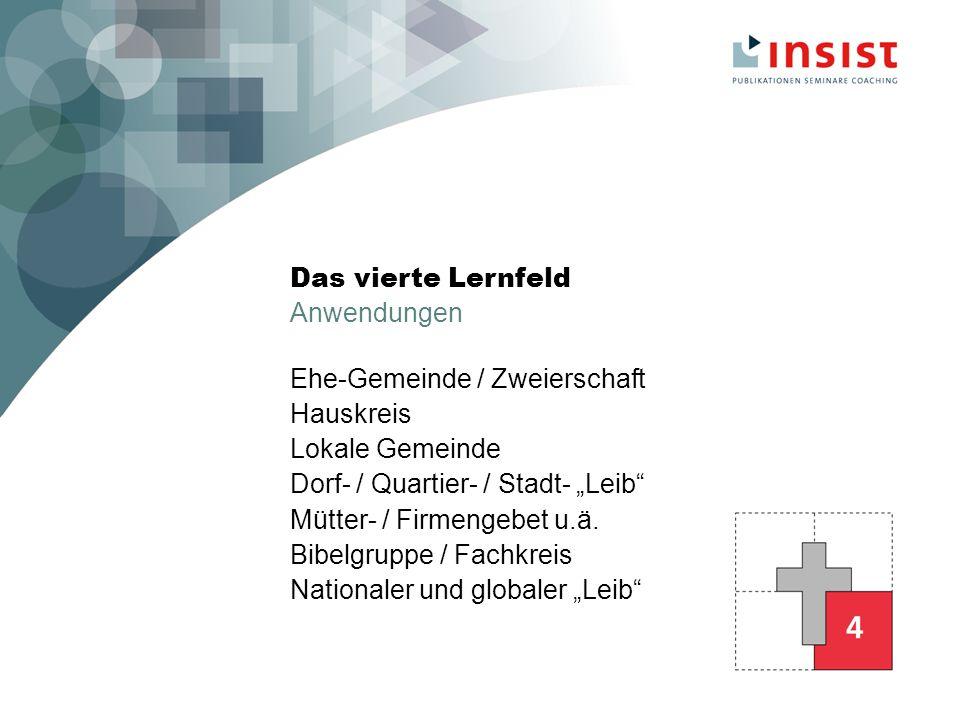 Das vierte Lernfeld Anwendungen Ehe-Gemeinde / Zweierschaft Hauskreis Lokale Gemeinde Dorf- / Quartier- / Stadt- Leib Mütter- / Firmengebet u.ä.