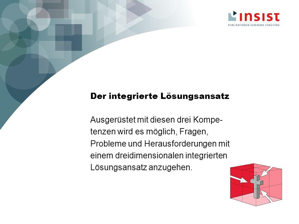Der integrierte Lösungsansatz Ausgerüstet mit diesen drei Kompe- tenzen wird es möglich, Fragen, Probleme und Herausforderungen mit einem dreidimensionalen integrierten Lösungsansatz anzugehen.