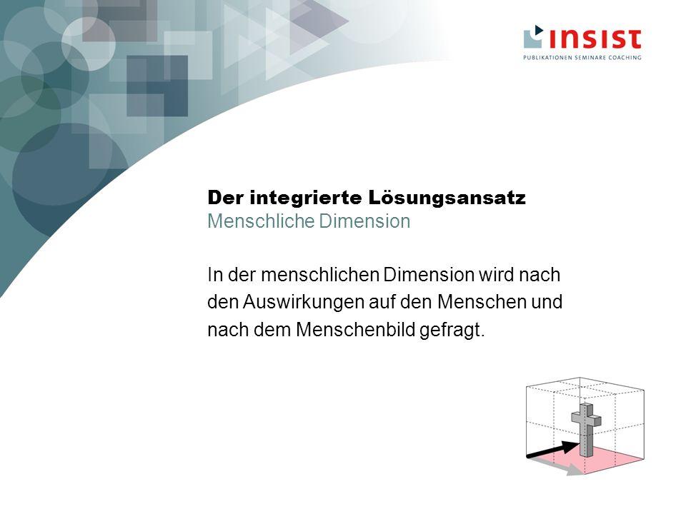 Der integrierte Lösungsansatz Menschliche Dimension In der menschlichen Dimension wird nach den Auswirkungen auf den Menschen und nach dem Menschenbild gefragt.