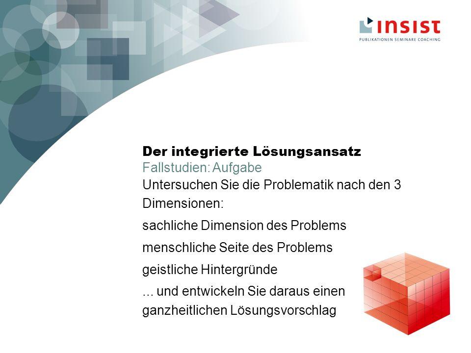 Der integrierte Lösungsansatz Fallstudien: Aufgabe Untersuchen Sie die Problematik nach den 3 Dimensionen: sachliche Dimension des Problems menschliche Seite des Problems geistliche Hintergründe...