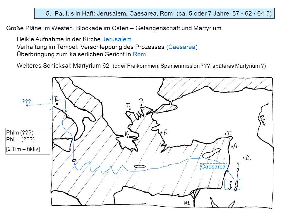 5. Paulus in Haft: Jerusalem, Caesarea, Rom (ca. 5 oder 7 Jahre, 57 - 62 / 64 ?) Phlm (???) Phil (???) [2 Tim – fiktiv] Große Pläne im Westen. Blockad