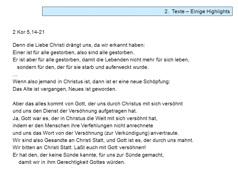 2. Texte – Einige Highlights 2 Kor 5,14-21 Denn die Liebe Christi drängt uns, da wir erkannt haben: Einer ist für alle gestorben, also sind alle gesto