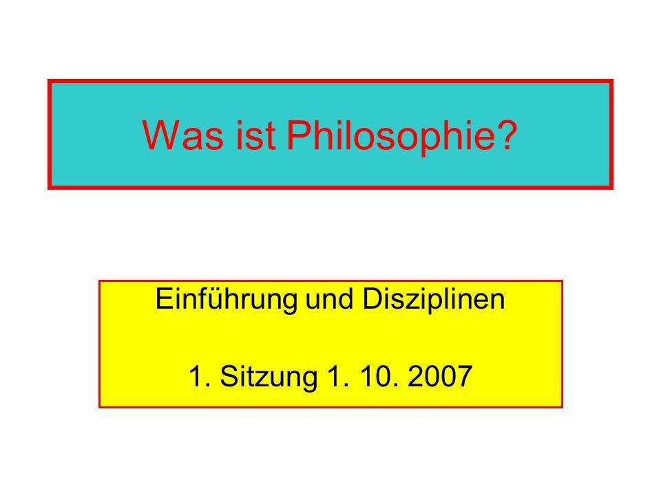 Was ist Philosophie? Einführung und Disziplinen 1. Sitzung 1. 10. 2007