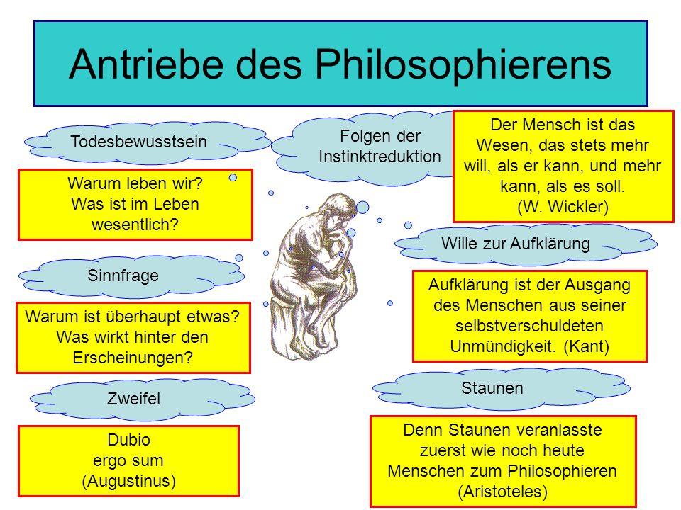 Antriebe des Philosophierens Staunen Zweifel Wille zur Aufklärung Sinnfrage Folgen der Instinktreduktion Denn Staunen veranlasste zuerst wie noch heute Menschen zum Philosophieren (Aristoteles) Dubio ergo sum (Augustinus) Warum ist überhaupt etwas.