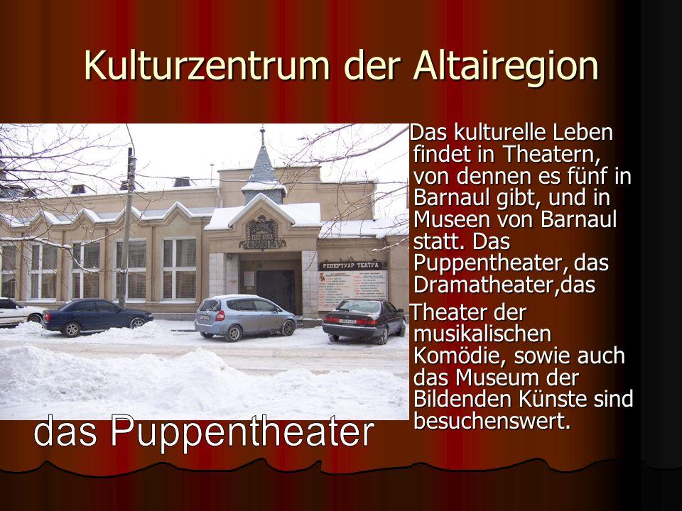 Kulturzentrum der Altairegion Das kulturelle Leben findet in Theatern, von dennen es fünf in Barnaul gibt, und in Museen von Barnaul statt. Das Puppen