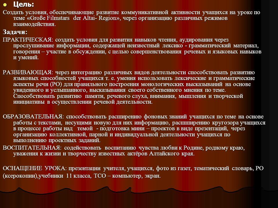 Цель: Цель: Создать условия, обеспечивающие развитие коммуникативной активности учащихся на уроке по теме «Große Filmstars der Altai- Region», через о