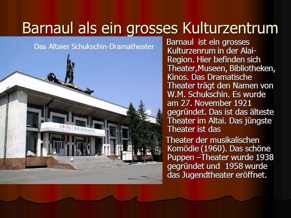 Kulturzentrum der Altairegion Das kulturelle Leben findet in Theatern, von dennen es fünf in Barnaul gibt, und in Museen von Barnaul statt.