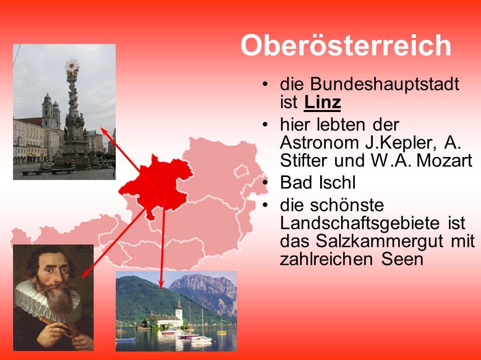 Oberösterreich die Bundeshauptstadt ist Linz hier lebten der Astronom J.Kepler, A. Stifter und W.A. Mozart Bad Ischl die schönste Landschaftsgebiete i