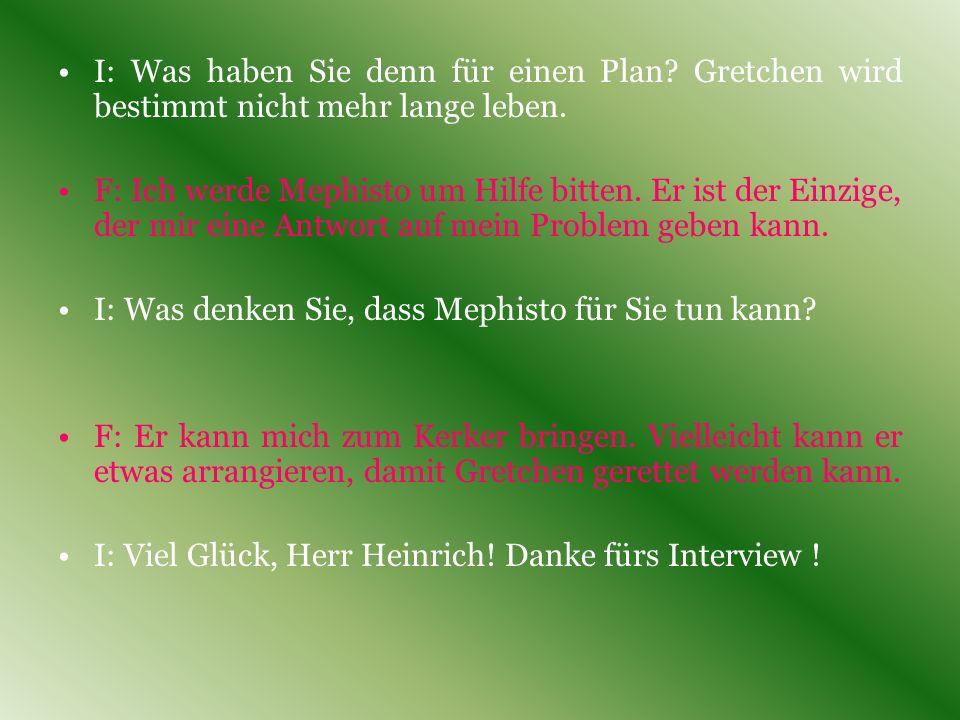 I: Hallo Herr Heinrich! Ich habe mir vorgestellt, dass Sie hier sein würden. Wie geht es Ihnen? F: Ich fühle mich nicht so gut... Ich will wissen, wie