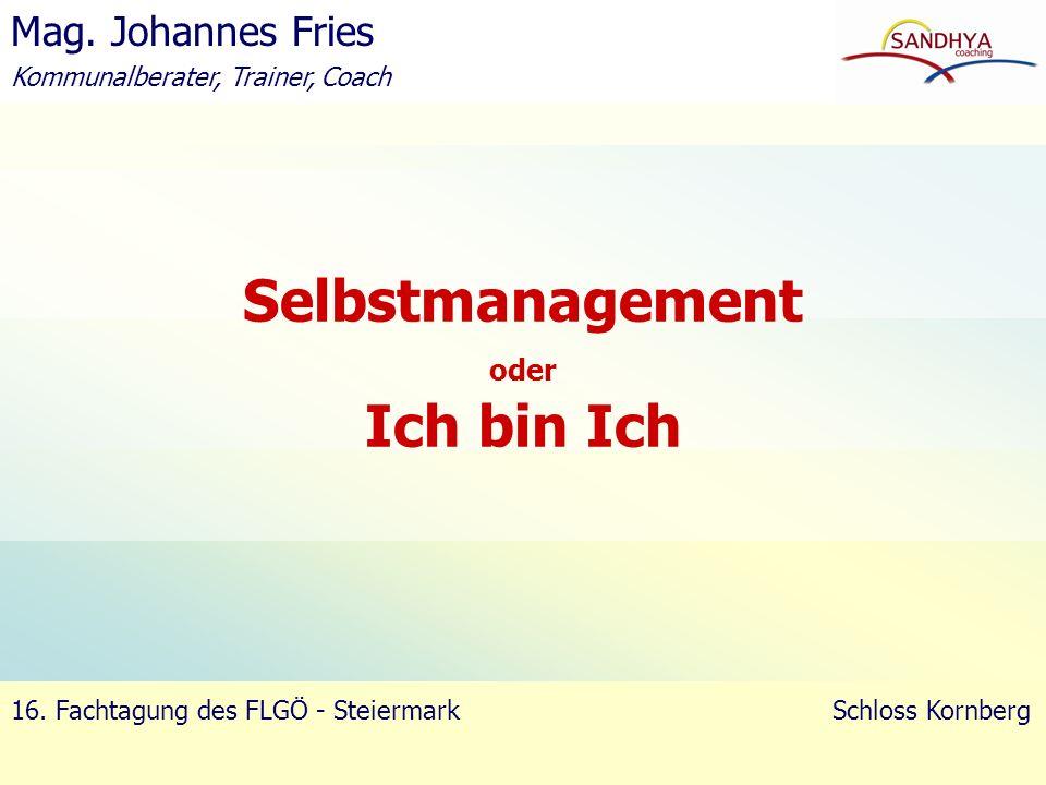 Selbstmanagement oder Ich bin Ich Mag. Johannes Fries Kommunalberater, Trainer, Coach 16. Fachtagung des FLGÖ - Steiermark Schloss Kornberg