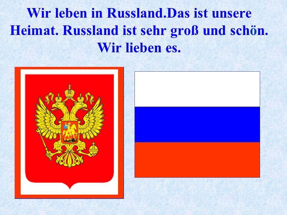 Wir leben in Russland.Das ist unsere Heimat. Russland ist sehr groß und schön. Wir lieben es.