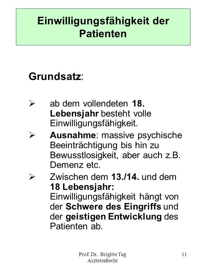 Prof. Dr. Brigitte Tag Arztstrafrecht 11 Einwilligungsfähigkeit der Patienten Grundsatz: ab dem vollendeten 18. Lebensjahr besteht volle Einwilligungs