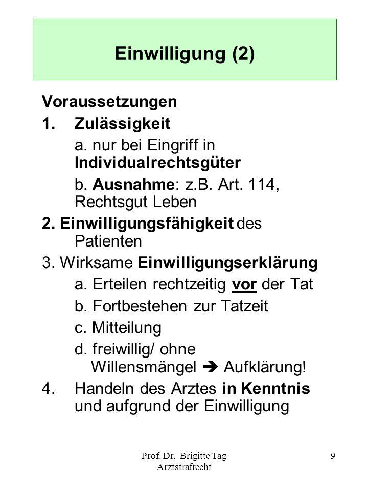 Prof. Dr. Brigitte Tag Arztstrafrecht 9 Einwilligung (2) Voraussetzungen 1. Zulässigkeit a. nur bei Eingriff in Individualrechtsgüter b. Ausnahme: z.B