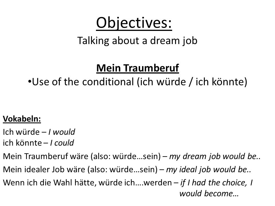 Objectives: Talking about a dream job Mein Traumberuf Use of the conditional (ich würde / ich könnte) Vokabeln: Ich würde – I would ich könnte – I could Mein Traumberuf wäre (also: würde…sein) – my dream job would be..